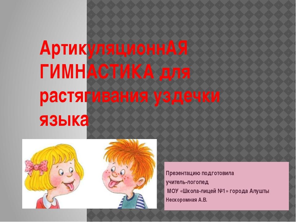 АртикуляционнАЯ ГИМНАСТИКА для растягивания уздечки языка Презентацию подгото...