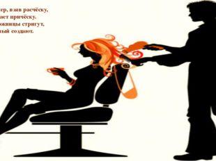Парикмахер, взяв расчёску, Ловко делает причёску. Быстро ножницы стригут, Обл