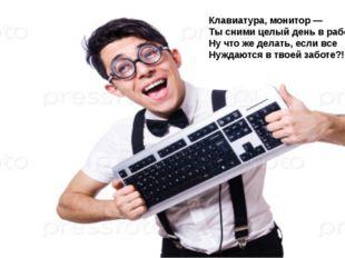 Клавиатура, монитор — Ты сними целый день в работе! Ну что же делать, если вс