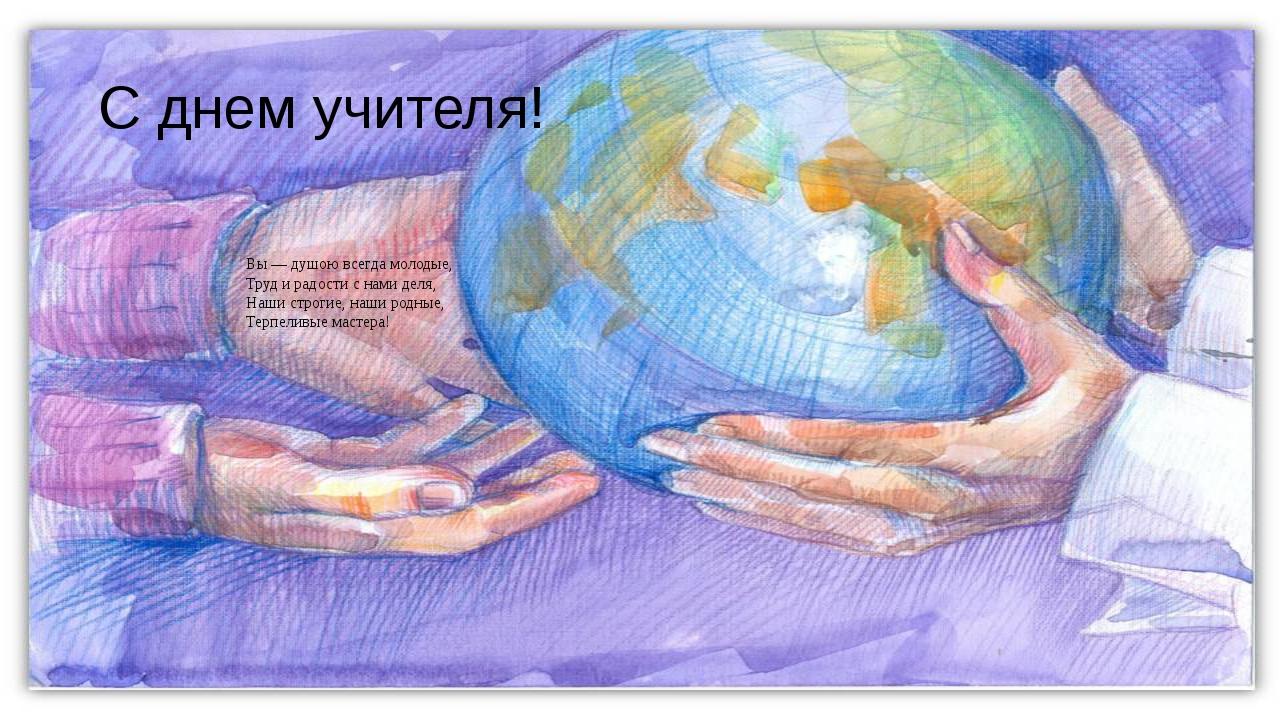 С днем учителя! Вы — душою всегда молодые, Труд и радости с нами деля, Наши с...