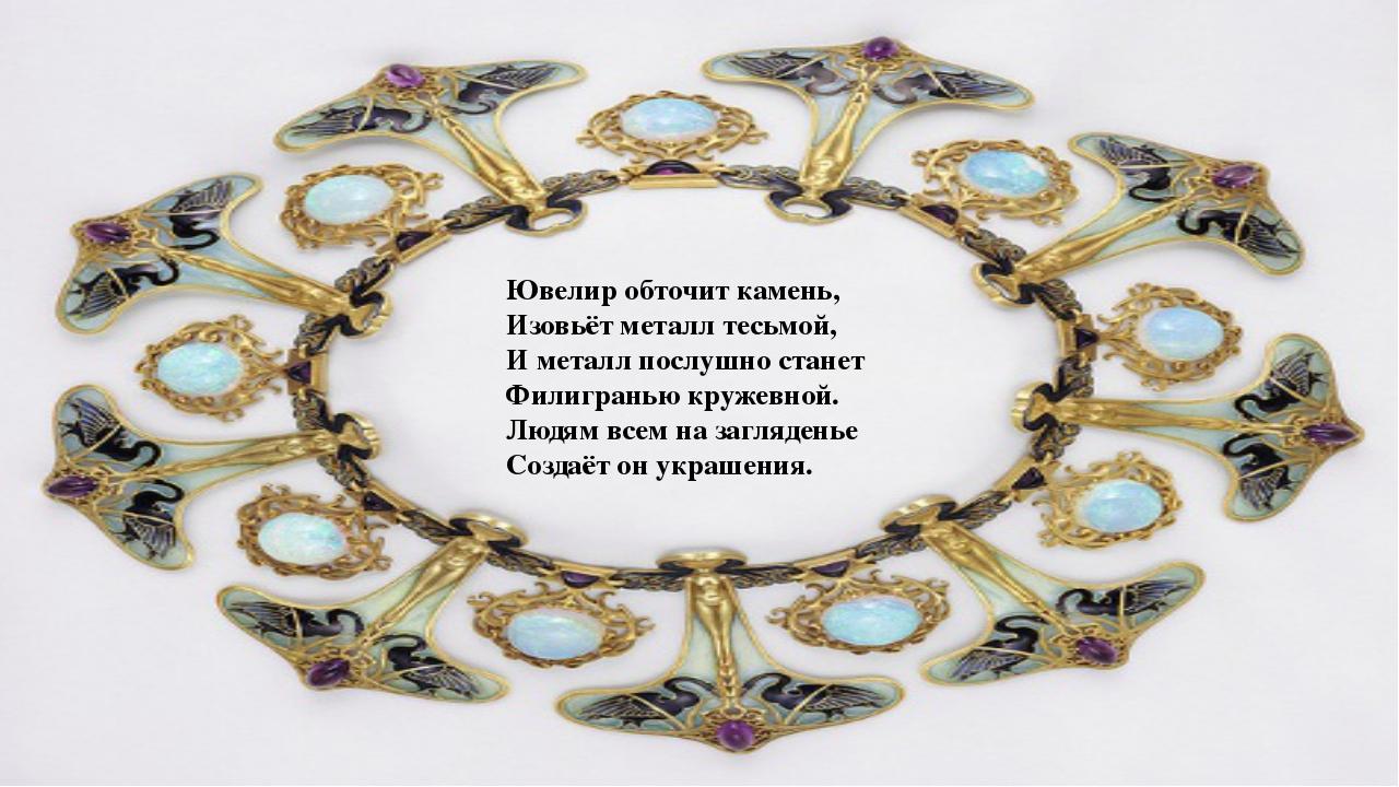 Ювелир обточит камень, Изовьёт металл тесьмой, И металл послушно станет Филиг...