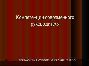 Компетенции современного руководителя ПРЕПОДАВАТЕЛЬ-ОРГАНИЗАТОР ОБЖ ДЕГТЯРЁВ