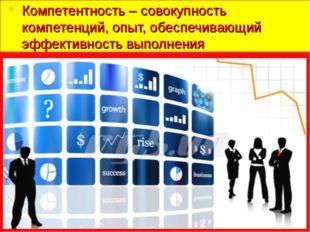 Компетентность – совокупность компетенций, опыт, обеспечивающий эффективность