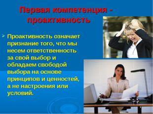 Первая компетенция - проактивность Проактивность означает признание тог