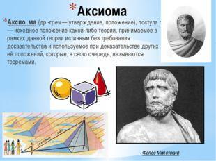 Аксиома Аксио́ма (др.-греч.— утверждение, положение), постула́т — исходное по