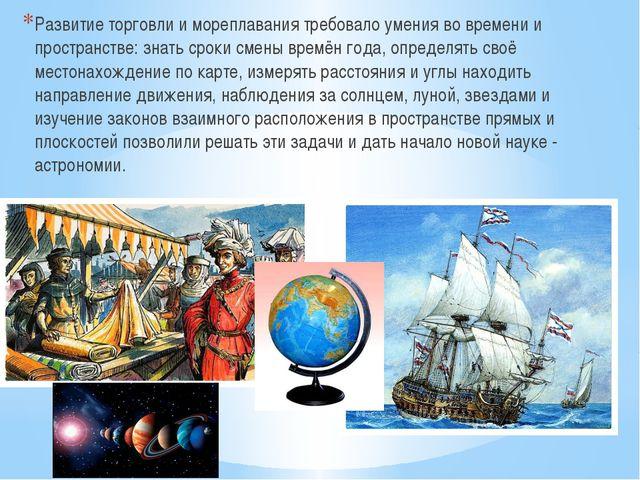 Развитие торговли и мореплавания требовало умения во времени и пространстве:...