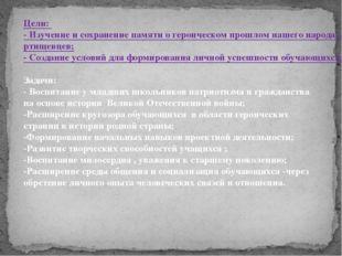 Цели: - Изучение и сохранение памяти о героическом прошлом нашего народа, зе