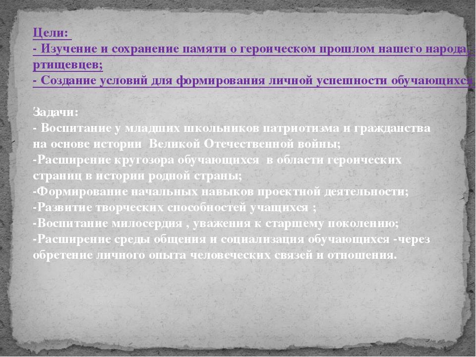 Цели: - Изучение и сохранение памяти о героическом прошлом нашего народа, зе...