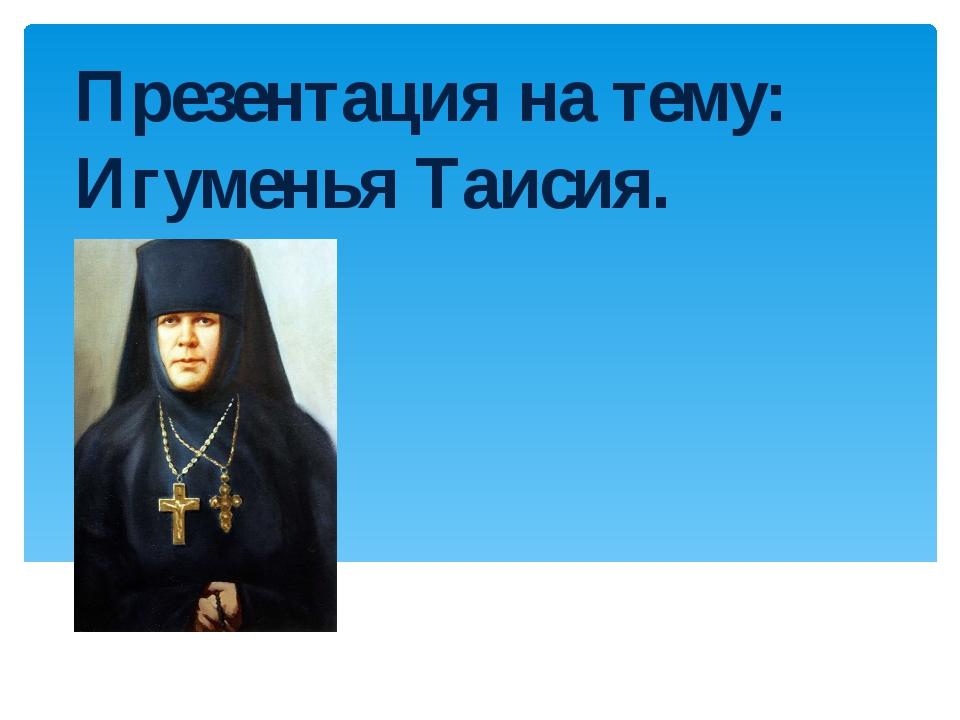 Презентация на тему: Игуменья Таисия.