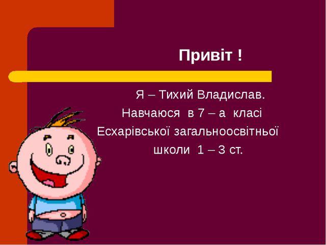 Привіт ! Я – Тихий Владислав. Навчаюся в 7 – а класі Есхарівської загальноос...
