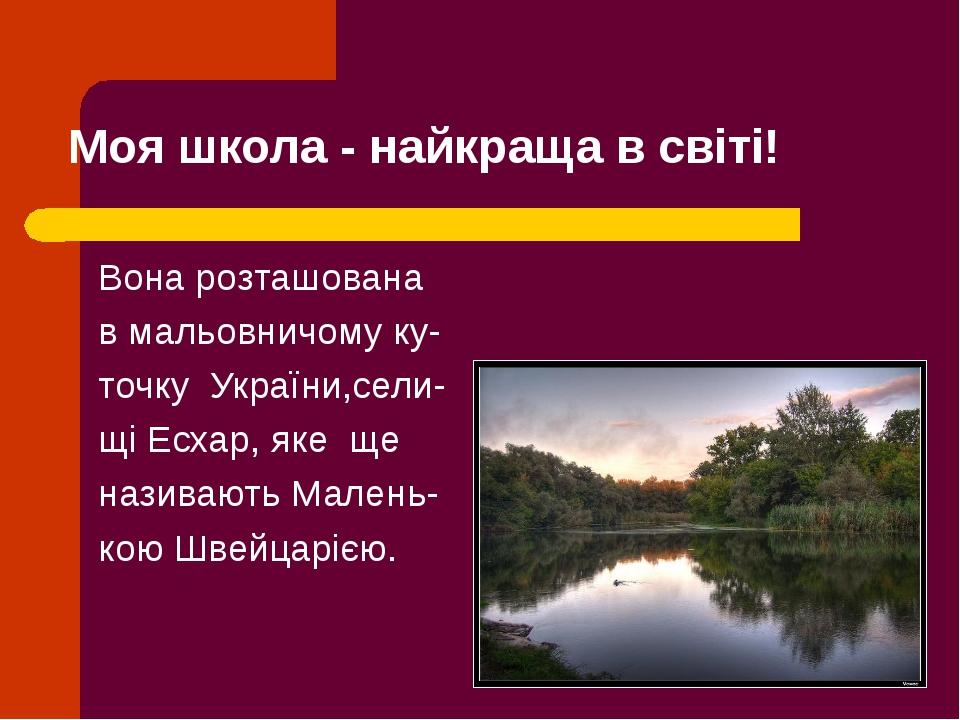 Моя школа - найкраща в світі! Вона розташована в мальовничому ку- точку Украї...