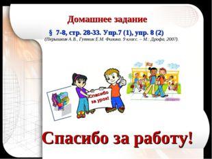 Спасибо за работу! Домашнее задание § 7-8, стр. 28-33. Упр.7 (1), упр. 8 (2)