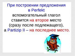 При построении предложения в Perfekt вспомогательный глагол ставится на второ