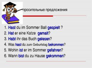 Bопросительные предложения 1. Hast du im Sommer Ball gespielt ? 2. Hat er ei