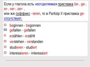 Если у глагола есть неотделяемая приставка be-, ge-, er-, ver-, zer- , или же