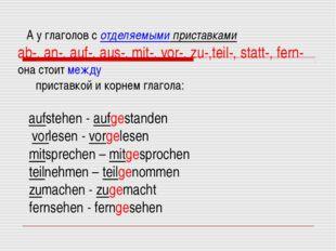 А у глаголов с отделяемыми приставками ab-, an-, auf-, aus-, mit-, vor-, zu-