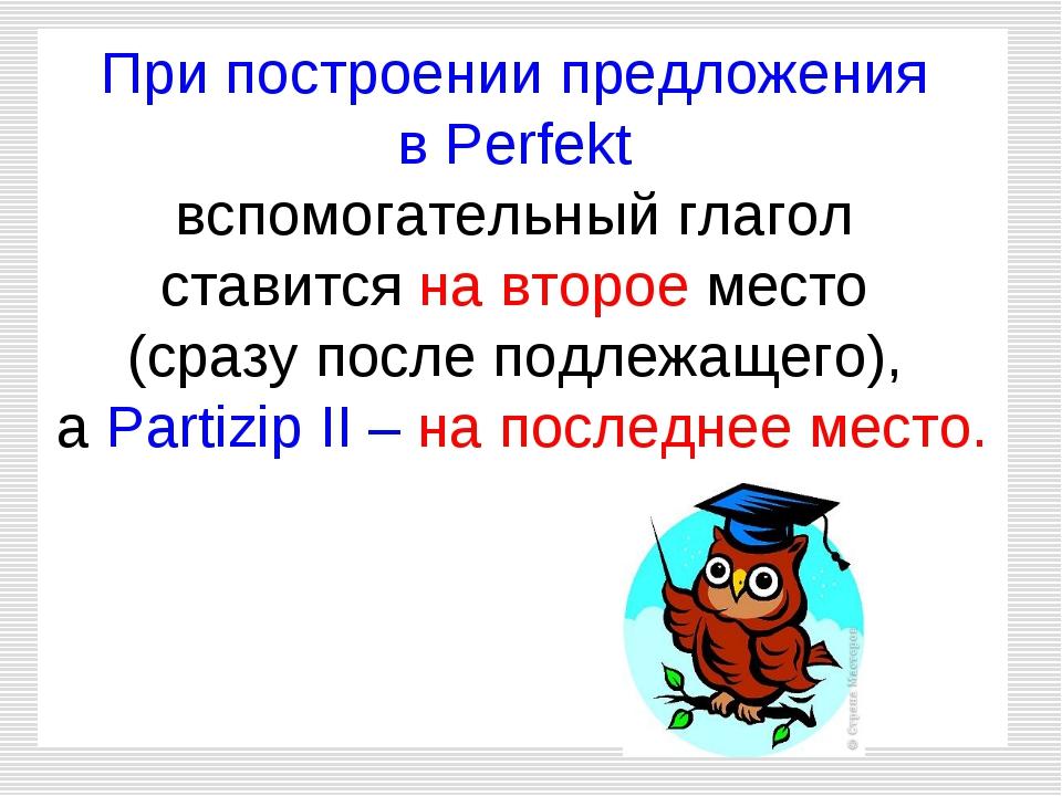 При построении предложения в Perfekt вспомогательный глагол ставится на второ...