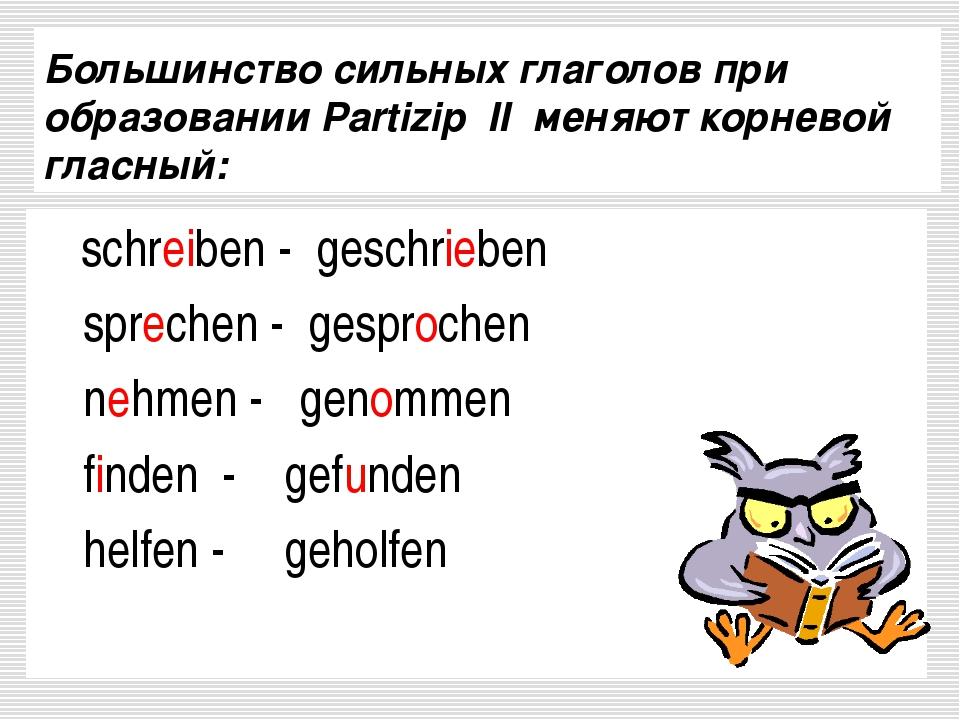 Большинство сильных глаголов при oбразовании Partizip II меняют корневой глас...