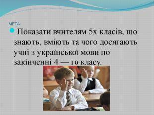 МЕТА: Показати вчителям 5х класів, що знають, вміють та чого досягають учн