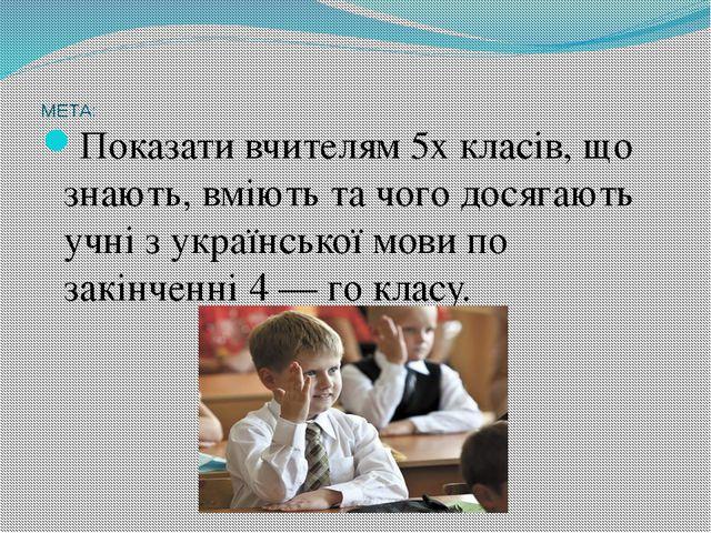 МЕТА: Показати вчителям 5х класів, що знають, вміють та чого досягають учн...
