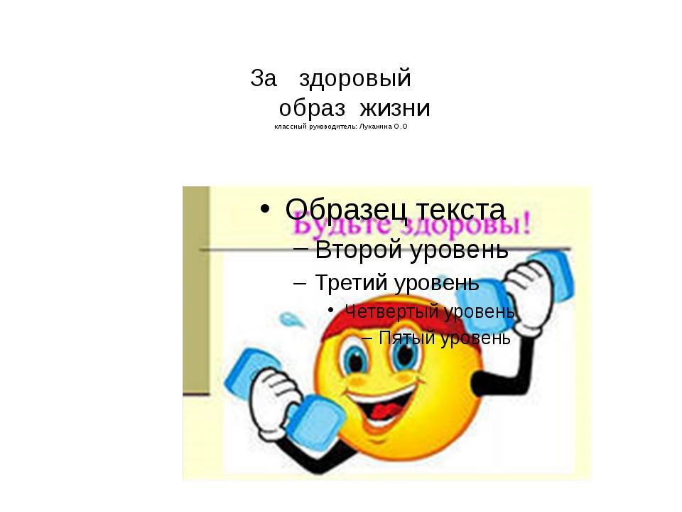 За здоровый образ жизни классный руководитель: Луканина О.О