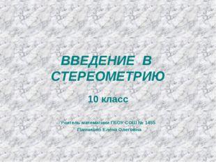 ВВЕДЕНИЕ В СТЕРЕОМЕТРИЮ 10 класс Учитель математики ГБОУ СОШ № 1455 Панчишко