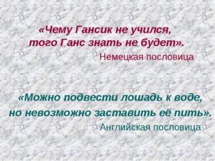 «Чему Гансик не учился, того Ганс знать не будет». Немецкая пословица «Можно