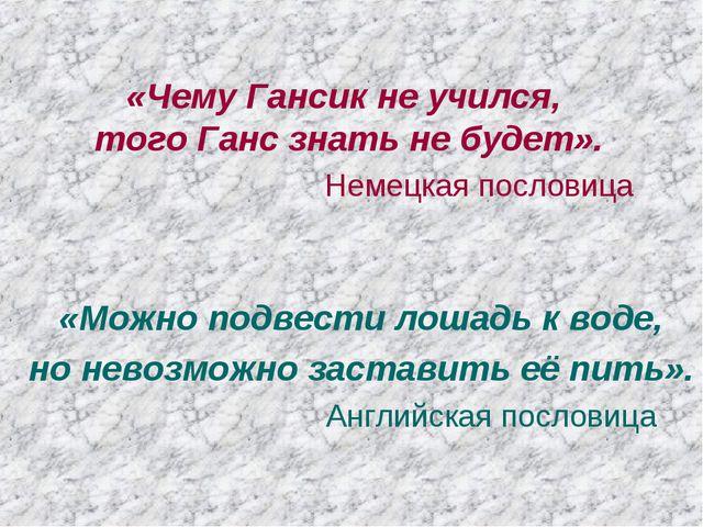 «Чему Гансик не учился, того Ганс знать не будет». Немецкая пословица «Можно...