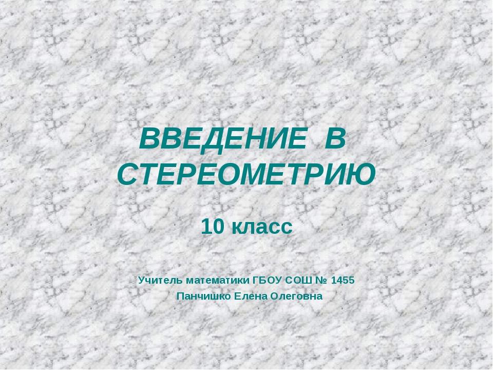 ВВЕДЕНИЕ В СТЕРЕОМЕТРИЮ 10 класс Учитель математики ГБОУ СОШ № 1455 Панчишко...