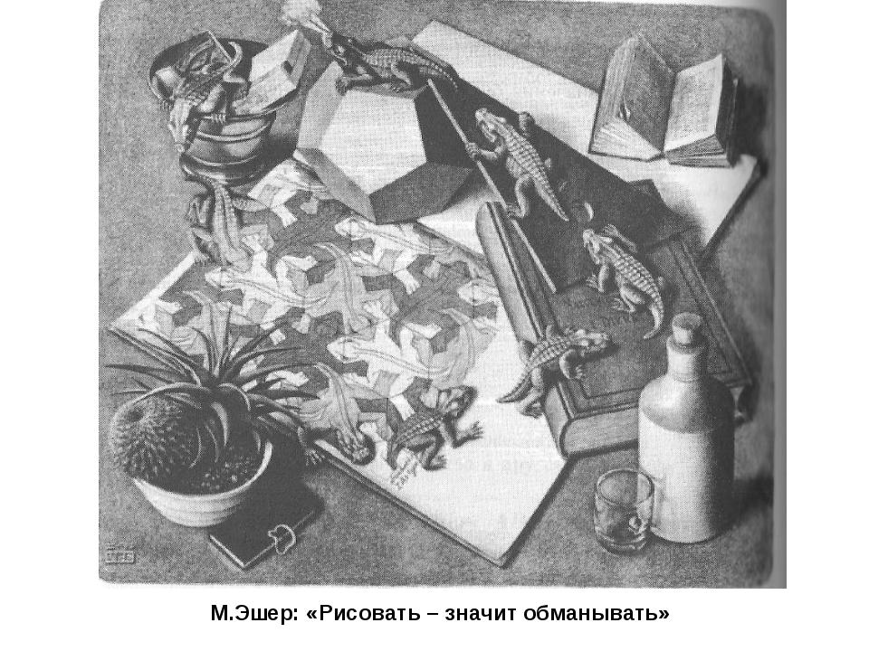 М.Эшер: «Рисовать – значит обманывать»