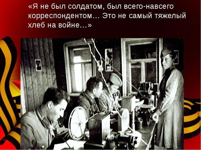«Я не был солдатом, был всего-навсего корреспондентом… Это не самый тяжелый х...