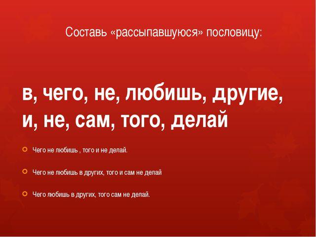 Составь «рассыпавшуюся» пословицу: в, чего, не, любишь, другие, и, не, сам, т...