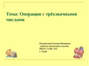 Тема: Операции с трёхзначными числами ПетровскихТатьяна Ивановна учитель нача