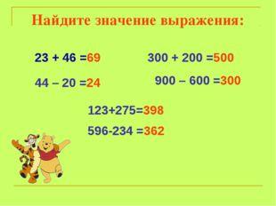 23 + 46 =69 44 – 20 =24 300 + 200 =500 900 – 600 =300 123+275=398 596-234 =36