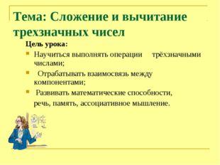 Тема: Сложение и вычитание трехзначных чисел Цель урока: Научиться выполнять