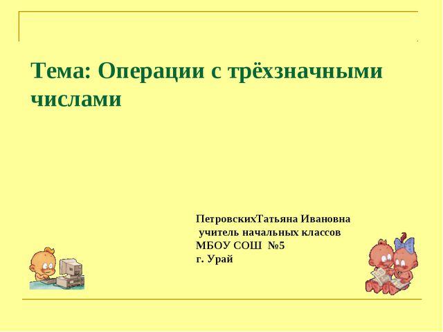 Тема: Операции с трёхзначными числами ПетровскихТатьяна Ивановна учитель нача...