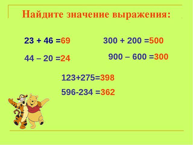 23 + 46 =69 44 – 20 =24 300 + 200 =500 900 – 600 =300 123+275=398 596-234 =36...