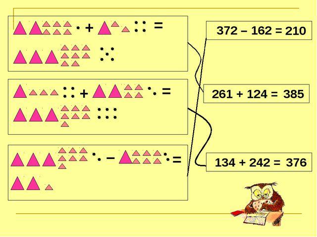 + + – = = = 372 – 162 = 210 261 + 124 = 385 134 + 242 = 376