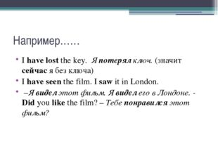 Например…… I have lost the key. Я потерял ключ. (значит сейчас я без ключа)