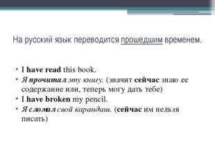 На русский язык переводится прошедшим временем. I have read this book. Я проч