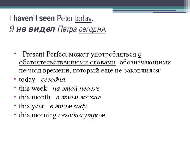 I haven't seen Peter today. Я не видел Петра сегодня.  Present Perfect может...