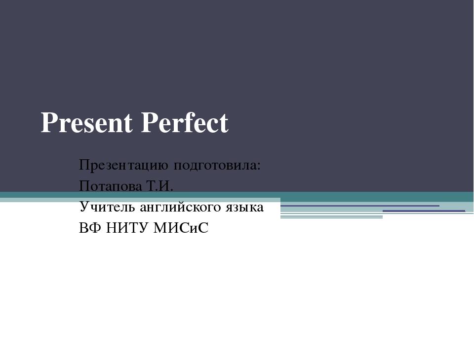 Present Perfect Презентацию подготовила: Потапова Т.И. Учитель английского яз...