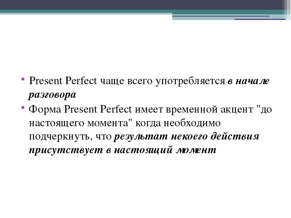 Present Perfect чаще всего употребляется в начале разговора Форма Present Per...