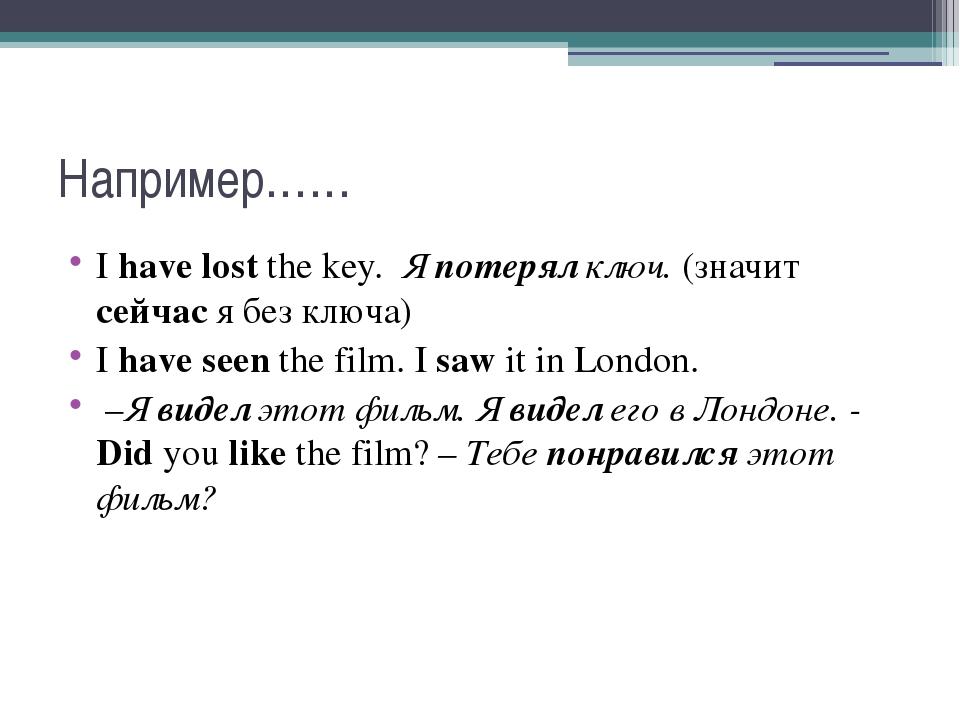 Например…… I have lost the key. Я потерял ключ. (значит сейчас я без ключа)...