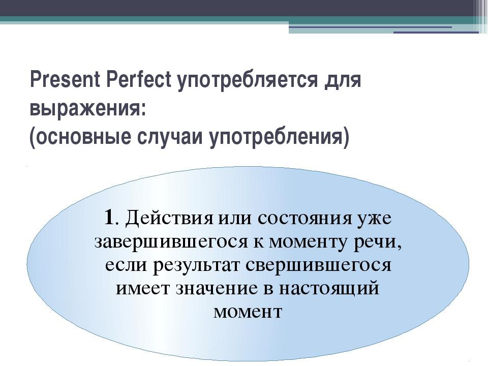 Present Perfect употребляется для выражения: (основные случаи употребления)