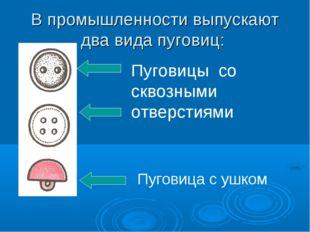 В промышленности выпускают два вида пуговиц: Пуговицы со сквозными отверстиям