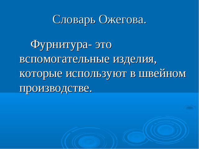Словарь Ожегова. Фурнитура- это вспомогательные изделия, которые используют в...