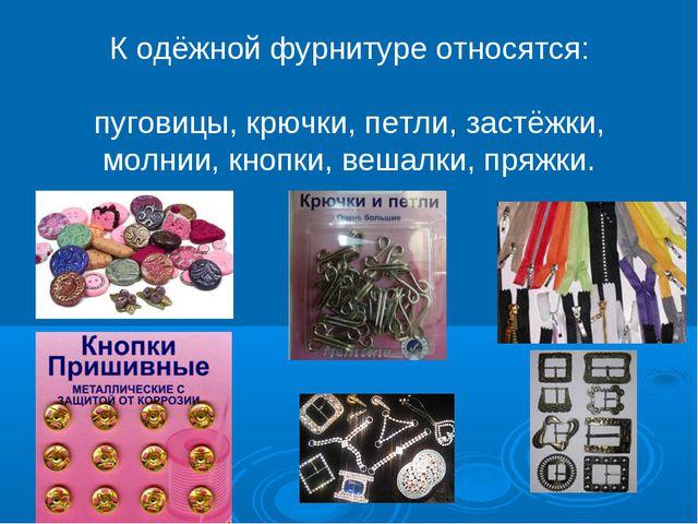 К одёжной фурнитуре относятся: пуговицы, крючки, петли, застёжки, молнии, кн...