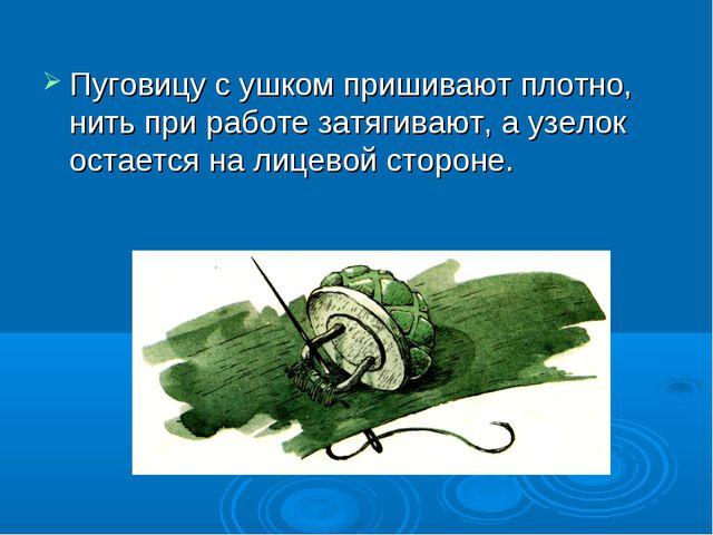 Пуговицу с ушком пришивают плотно, нить при работе затягивают, а узелок остае...