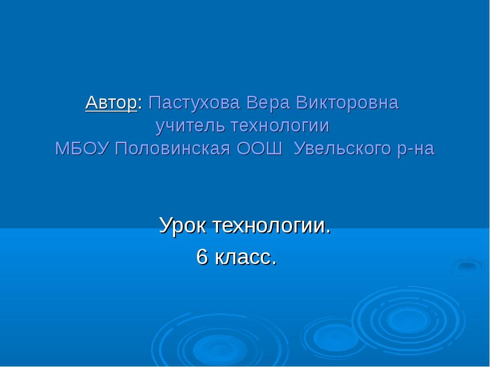 Автор: Пастухова Вера Викторовна учитель технологии МБОУ Половинская ООШ Увел...